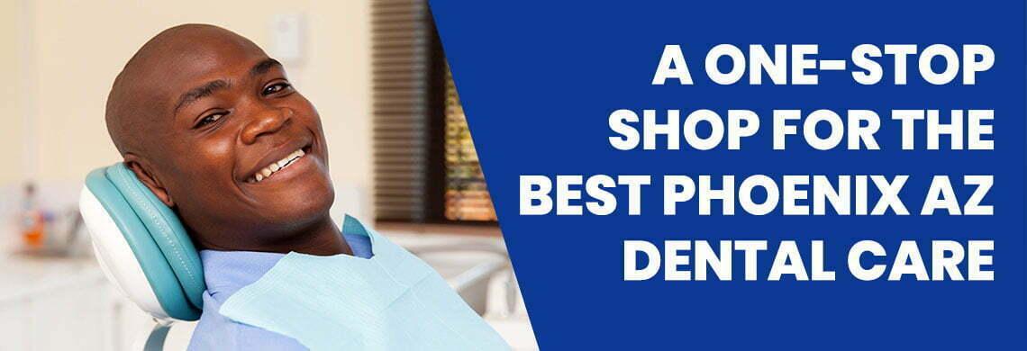 A One-Stop Shop for the Best Phoenix AZ Dental Care